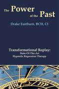 The Power of the Past: Transformational Replay: State-Of-The-Art Hypnotic Regression Therapy