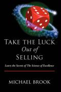 Take the Luck Out of Selling: Learn the Secrets of the Science of Excellence