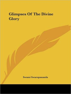 Glimpses of the Divine Glory - Swami Swarupananda