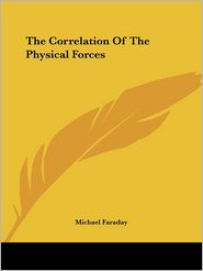 The Correlation of the Physical Forces - Michael Faraday