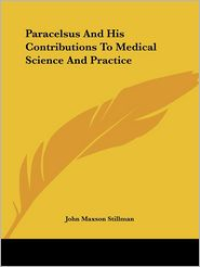 Paracelsus and His Contributions to Medi - John Maxson Stillman