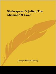 Shakespeare's Juliet, the Mission of Lov - George William Gerwig