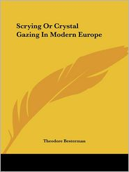 Scrying Or Crystal Gazing In Modern Europe - Theodore Besterman