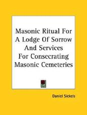 Masonic Ritual for a Lodge of Sorrow and Services for Consecrating Masonic Cemeteries - Daniel Sickels