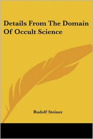 Details from the Domain of Occult Scienc - Rudolf Steiner