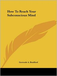 How to Reach Your Subconscious Mind - Gertrude A. Bradford