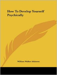 How to Develop Yourself Psychically - William Walker Atkinson