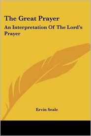 The Great Prayer: An Interpretation Of The Lord's Prayer - Ervin Seale