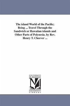 The Island World of the Pacific Being ... Travel Through the Sandwich or Hawaiian Islands and Other Parts of Polynesia. by REV. Henry T. Cheever ... - Cheever, Henry Theodore