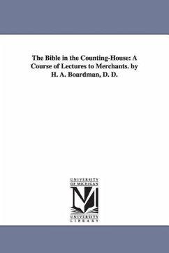 The Bible in the Counting-House: A Course of Lectures to Merchants. by H. A. Boardman, D. D. - Boardman, Henry Augustus