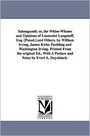Salmagundi; or, the Whim-Whams and Opinions of Launcelot Langstaff, Esq [Pseud ] and Others by William Irving, James Kirke Paulding and Washington I - Washington Irving
