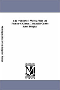 The Wonders of Water, from the French of Gaston Tissandier - Gaston Tissandier