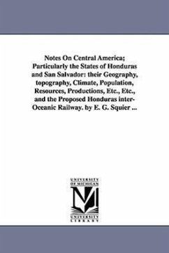 Notes on Central America Particularly the States of Honduras and San Salvador: Their Geography, Topography, Climate, Population, Resources, Productio - Squier, Ephraim George Squier, E. G. (Ephraim George)