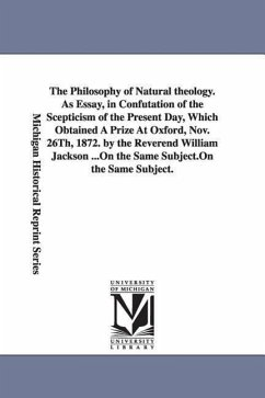 The Philosophy of Natural Theology. as Essay, in Confutation of the Scepticism of the Present Day, Which Obtained a Prize at Oxford, Nov. 26th, 1872. - Jackson, William