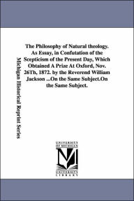 The Philosophy of Natural Theology As Essay, in Confutation of the Scepticism of the Present Day, Which Obtained a Prize at Oxford, Nov 26th 1872 - William Jackson