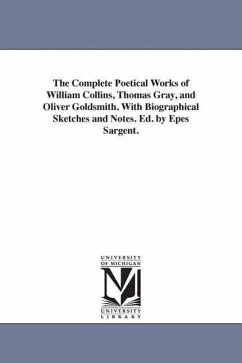 The Complete Poetical Works of William Collins, Thomas Gray, and Oliver Goldsmith. with Biographical Sketches and Notes. Ed. by Epes Sargent. - Collins, William