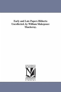 Early and Late Papers Hitherto Uncollected. by William Makepeace Thackeray. - Thackeray, William Makepeace
