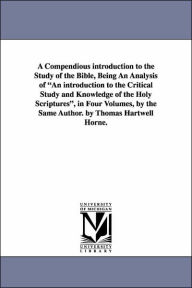 A Compendious Introduction to the Study of the Bible, Being an Analysis of an Introduction to the Critical Study and Knowledge of the Holy Scriptures - Thomas Hartwell Horne
