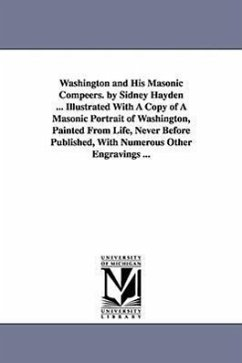 Washington and His Masonic Compeers. by Sidney Hayden ... Illustrated with a Copy of a Masonic Portrait of Washington, Painted from Life, Never Before - Hayden, Sidney