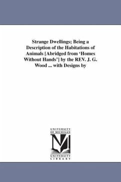 Strange Dwellings Being a Description of the Habitations of Animals [Abridged from 'Homes Without Hands'] by the REV. J. G. Wood ... with Designs by - Wood, John George Wood, J. G. (John George)