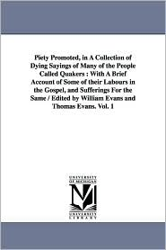 Piety Promoted, in a Collection of Dying Sayings of Many of the People Called Quakers: A with A Brief Account of Some of their Labours in the Gospel - William and Thomas Evans Evans