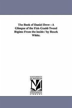 The Book of Daniel Drew: A Glimpse of the Fisk-Gould-Tweed Rtgime from the Inside / By Bouck White. - White, Bouck