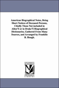 American Biographical Notes: Being Short Notices of Deceased Persons, Chiefly Those Not Included in Allen's or in Drake's Biographical Dictionaries, Gathered from Many Sources - Franklin Benjamin Hough