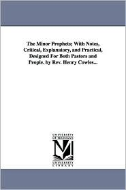 The Minor Prophets; with Notes, Critical, Explanatory, and Practical, Designed for Both Pastors and People by Rev Henry Cowles - Henry Cowles