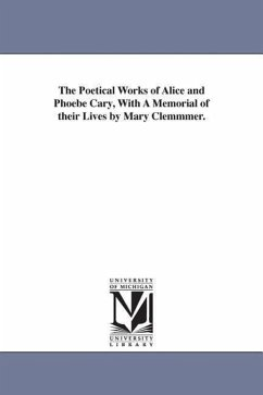 The Poetical Works of Alice and Phoebe Cary, with a Memorial of Their Lives by Mary Clemmmer. - Cary, Alice