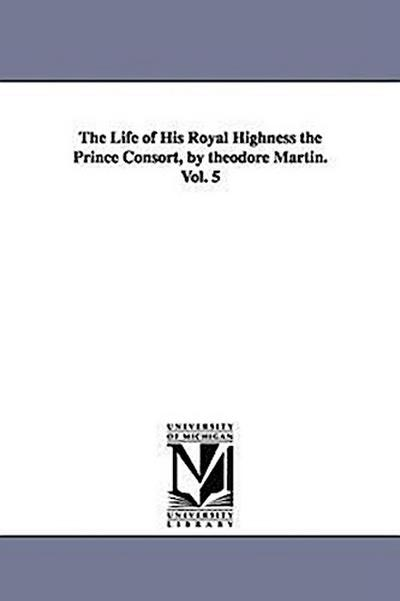 The Life of His Royal Highness the Prince Consort, by Theodore Martin. Vol. 5 - Theodore Martin