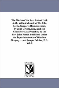 The Works of the Rev Robert Hall, a M , with a Memoir of His Life, by Dr Gregory; Reminiscences, by John Greene, Esq; and His Character As a Preach - Robert Hall