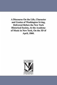 A Discourse on the Life, Character and Genius of Washington Irving, Delivered Before the New York Historical Society, at the Academy of Music in New - Bryant, William Cullen