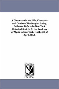 A Discourse on the Life, Character and Genius of Washington Irving, Delivered Before the New York Historical Society, at the Academy of Music in New Y - William Cullen Bryant