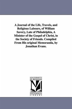A Journal of the Life, Travels, and Religious Labours, of William Savery, Late of Philadelphia, a Minister of the Gospel of Christ, in the Society o - Savery, William
