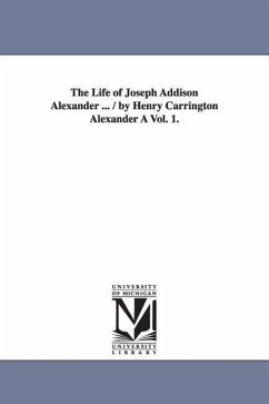 The Life of Joseph Addison Alexander ... / By Henry Carrington Alexander a Vol. 1. - Alexander, Henry Carrington