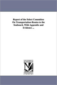 Report Of The Select Committee On Transportation-Routes To The Seaboard, With Appendix And Evidence ... - United States. Congress. Senate. Select