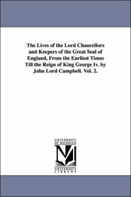 The Lives of the Lord Chancellors and Keepers of the Great Seal of England: From the Earliest Times till the Reign of King George IV - John Campbell Campbell