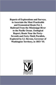 Reports Of Explorations And Surveys, To Ascertain The Most Practicable And Economical Route For A Railroad From The Mississippi River To The Pacific Ocean. Zoological Report; Route Near The Forty-Seventh And Forty-Ninth Parallels, Explored By I.I. Stevens - United States. War Dept.