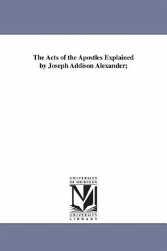 The Acts of the Apostles Explained by Joseph Addison Alexander - Alexanser, Joseph Addison