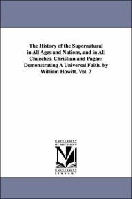 The History of the Supernatural in All Ages and Nations, and in All Churches, Christian and Pagan: Demonstrating A Universal Faith. by William Howitt - William Howitt