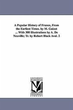 A Popular History of France, from the Earliest Times. by M. Guizot ... with 300 Illustrations by A. de Neuville Tr. by Robert Black Avol. 2 - Guizot, M. Francois