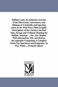 Buffalo Land: An Authentic Account of the Discoveries, Adventures, and Mishaps of a Scientific and Sporting Party in the Wild West - Webb, William Edward