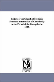 History of the Church of Scotland from the Introduction of Christianity to the Period of the Disruption In 1843 - William Maxwell Hetherington
