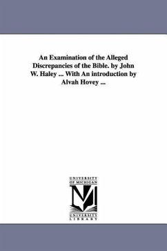 An Examination of the Alleged Discrepancies of the Bible. by John W. Haley ... with an Introduction by Alvah Hovey ... - Haley, John William