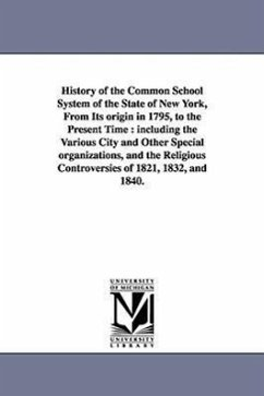 History of the Common School System of the State of New York, from Its Origin in 1795, to the Present Time: Including the Various City and Other Speci - Randall, Samuel Sidwell Randall, S. S. (Samuel Sidwell)