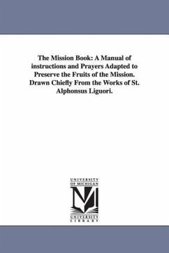 The Mission Book: A Manual of Instructions and Prayers Adapted to Preserve the Fruits of the Mission. Drawn Chiefly from the Works of St - Liguori, Alfonso Maria de'