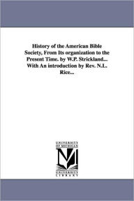 History Of The American Bible Society, From Its Organization To The Present Time. By W.P. Strickland...With An Introduction By Rev. N.L. Rice... - W. P. (William Peter) Strickland