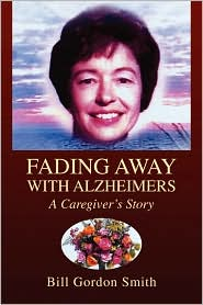 Fading Away with Alzheimers: A Caregiver's Story - Bill Gordon Smith