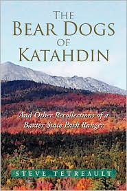 The Bear Dogs of Katahdin: And Other Recollections of a Baxter State Park Ranger - Steve Tetreault
