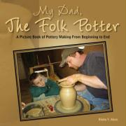My Dad, the Folk Potter: A Picture Book of Pottery Making from Beginning to End